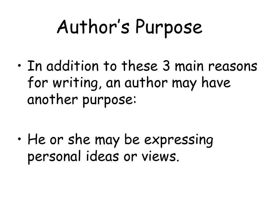 Author's Purpose In addition to these 3 main reasons for writing, an author may have another purpose: