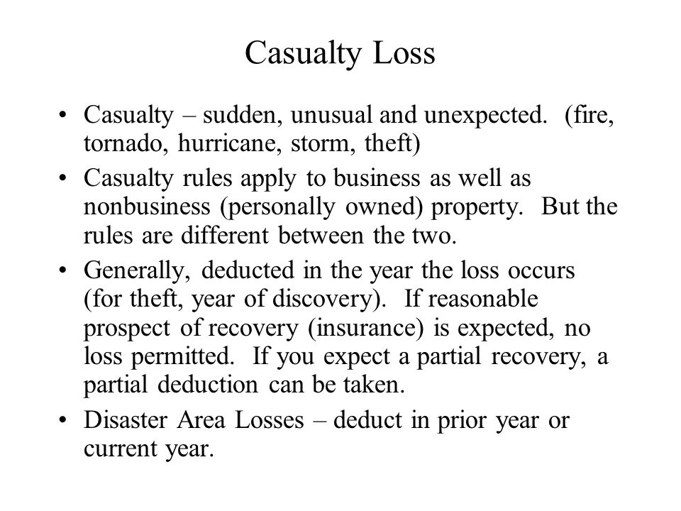 Casualty Loss Casualty – sudden, unusual and unexpected. (fire, tornado, hurricane, storm, theft)
