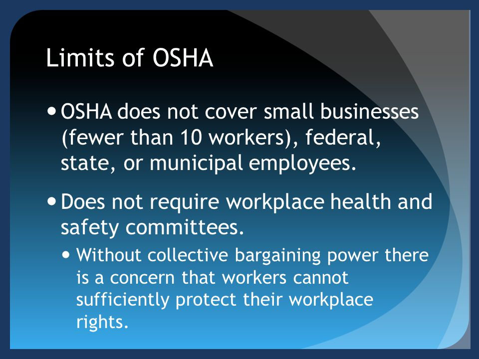 Limits of OSHA OSHA does not cover small businesses (fewer than 10 workers), federal, state, or municipal employees.