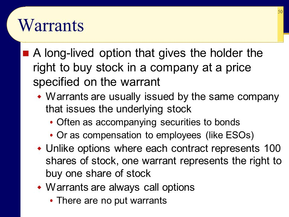 Warrants A long-lived option that gives the holder the right to buy stock in a company at a price specified on the warrant.