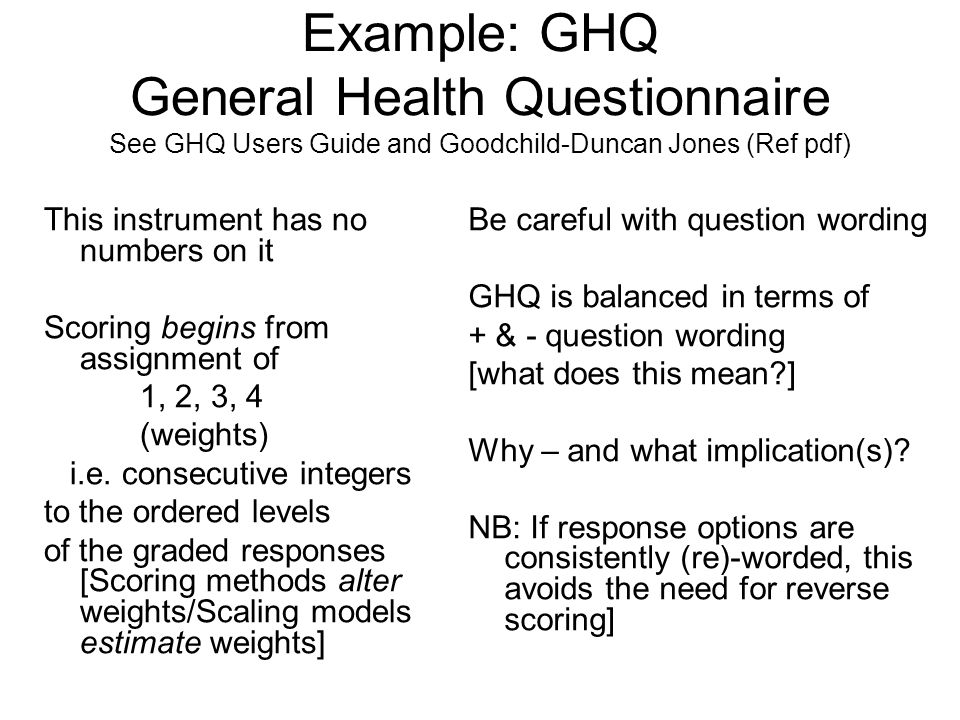 Example: GHQ General Health Questionnaire See GHQ Users Guide and Goodchild-Duncan Jones (Ref pdf)