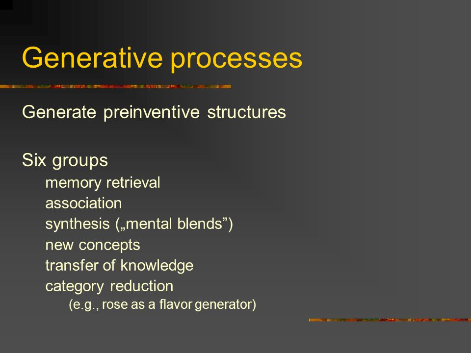 Generative processes Generate preinventive structures Six groups