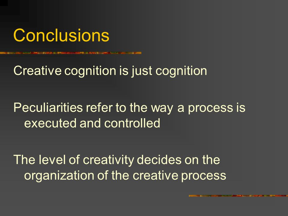 Conclusions Creative cognition is just cognition