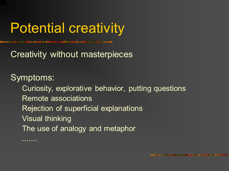 Potential creativity Creativity without masterpieces Symptoms: