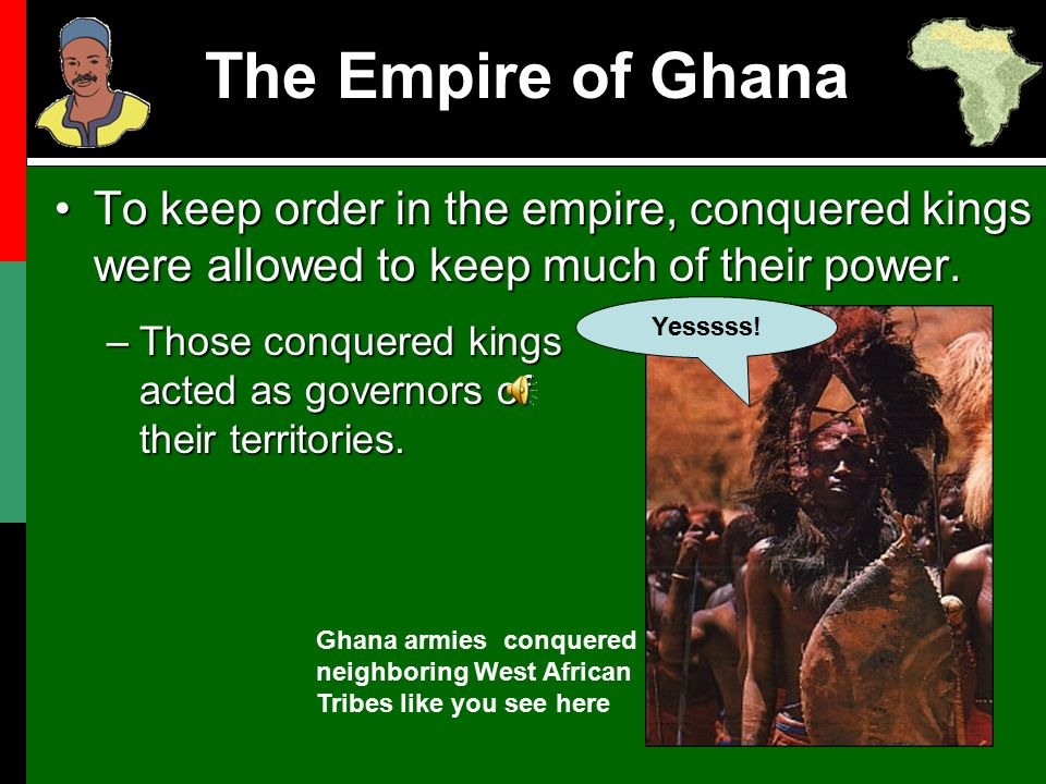 The Empire of Ghana To keep order in the empire, conquered kings were allowed to keep much of their power.