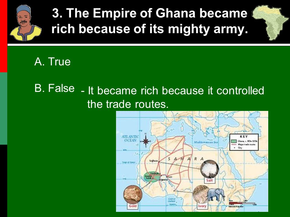 3. The Empire of Ghana became rich because of its mighty army.