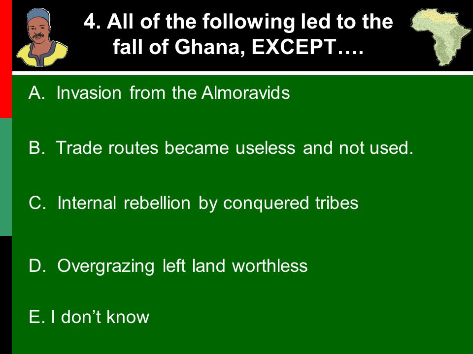 4. All of the following led to the fall of Ghana, EXCEPT….