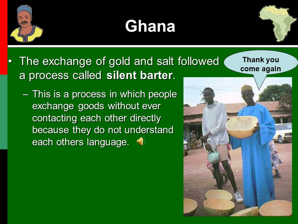 Ghana Thank you come again. The exchange of gold and salt followed a process called silent barter.