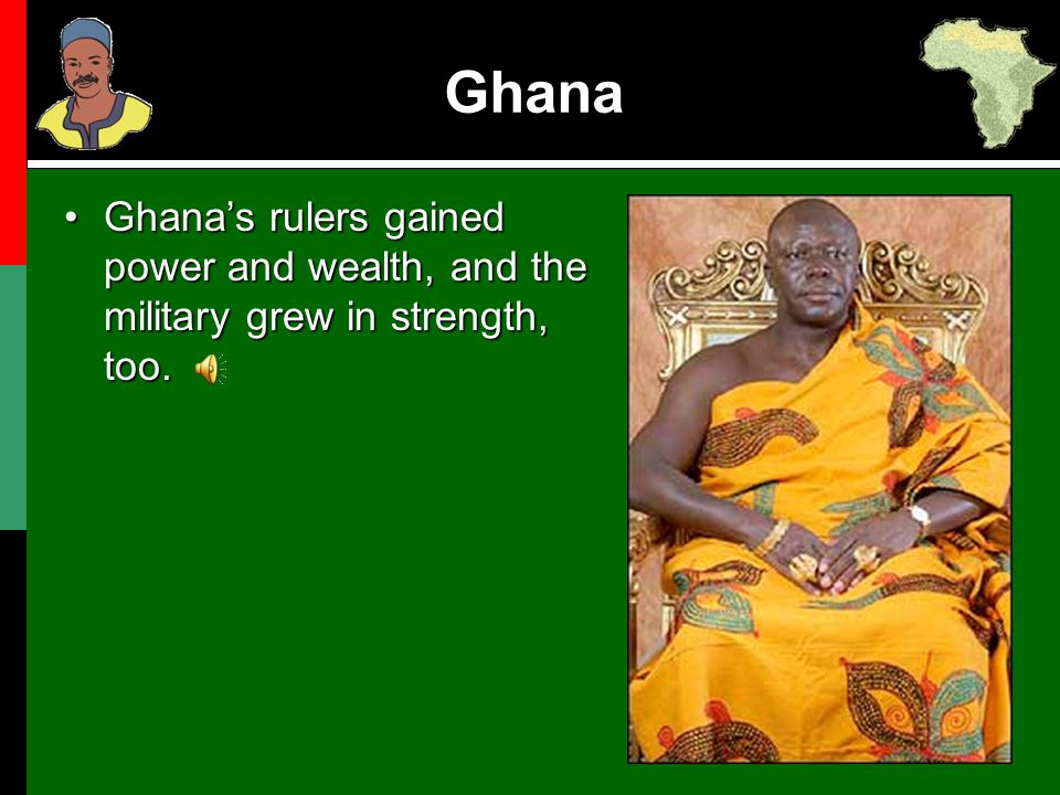 Ghana Ghana's rulers gained power and wealth, and the military grew in strength, too.