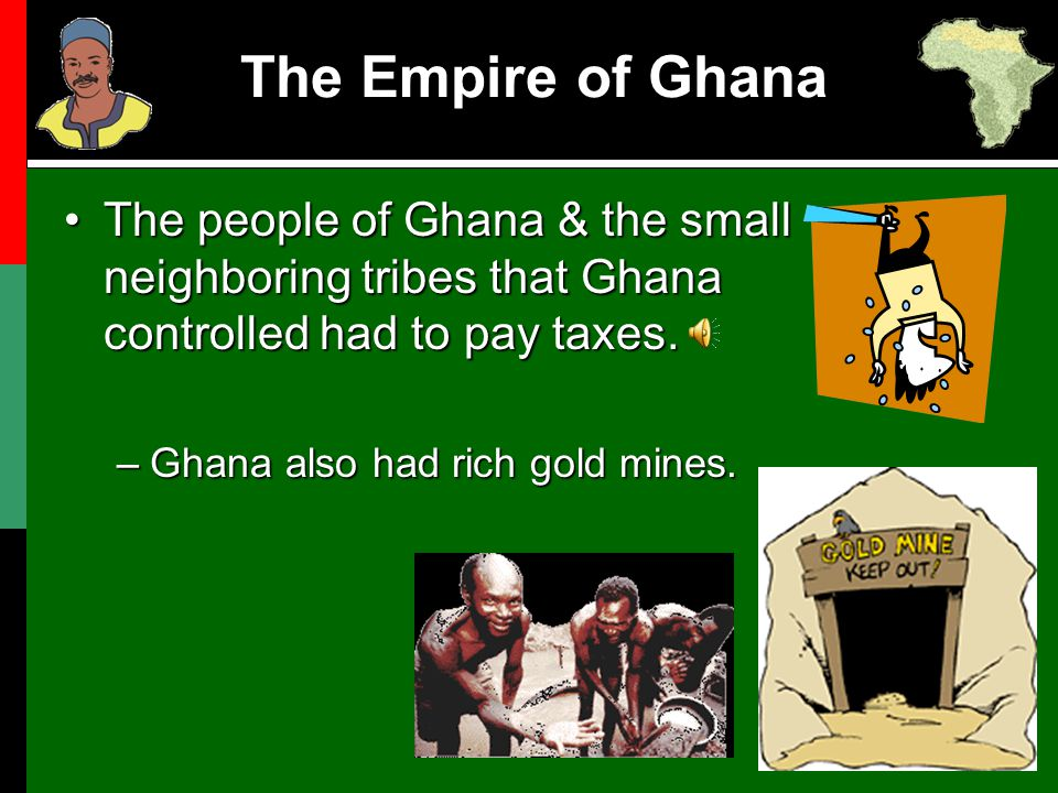 The Empire of Ghana The people of Ghana & the small neighboring tribes that Ghana controlled had to pay taxes.