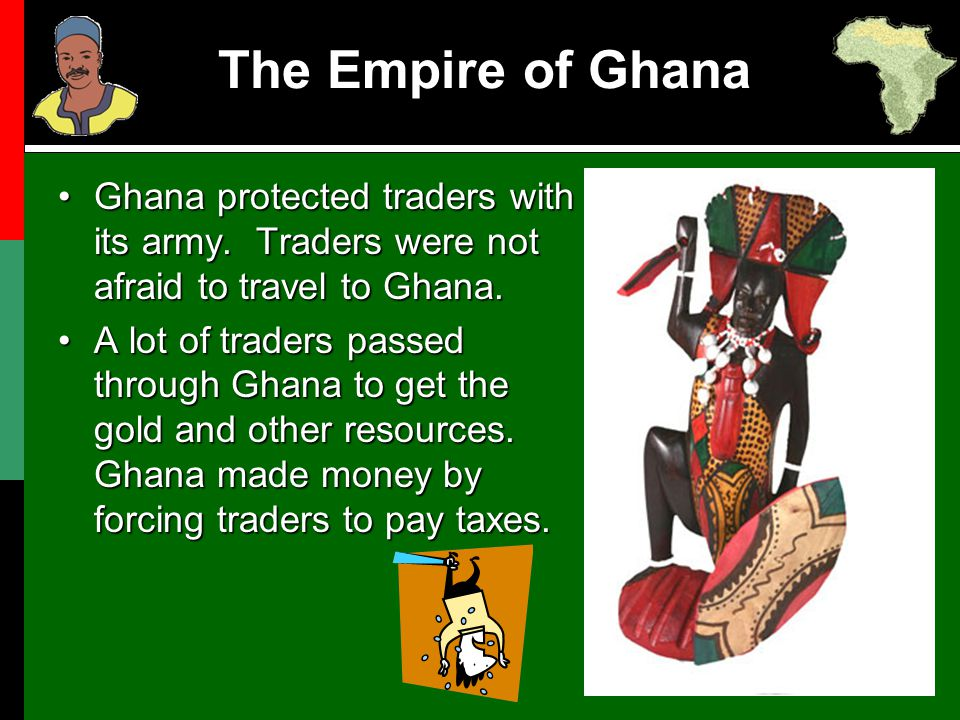 The Empire of Ghana Ghana protected traders with its army. Traders were not afraid to travel to Ghana.