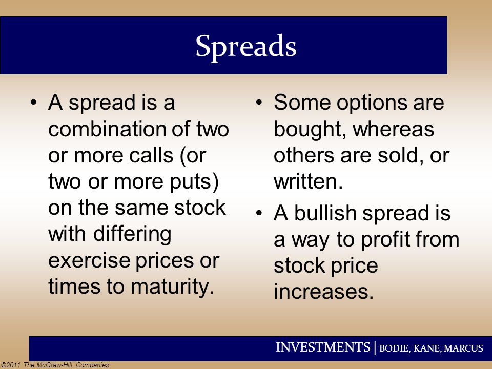 Spreads A spread is a combination of two or more calls (or two or more puts) on the same stock with differing exercise prices or times to maturity.