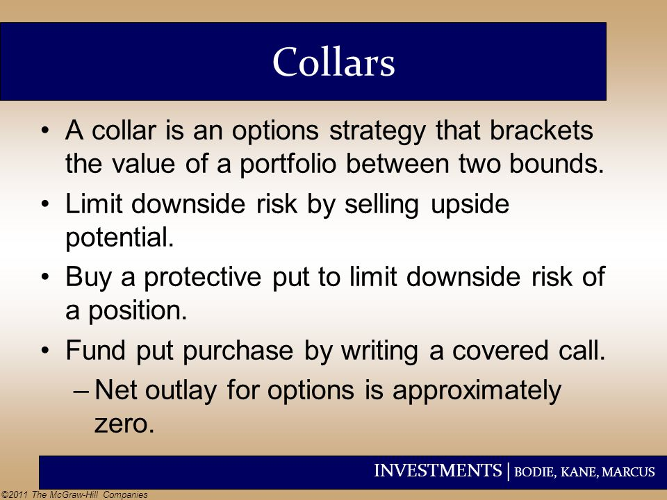 Collars A collar is an options strategy that brackets the value of a portfolio between two bounds. Limit downside risk by selling upside potential.