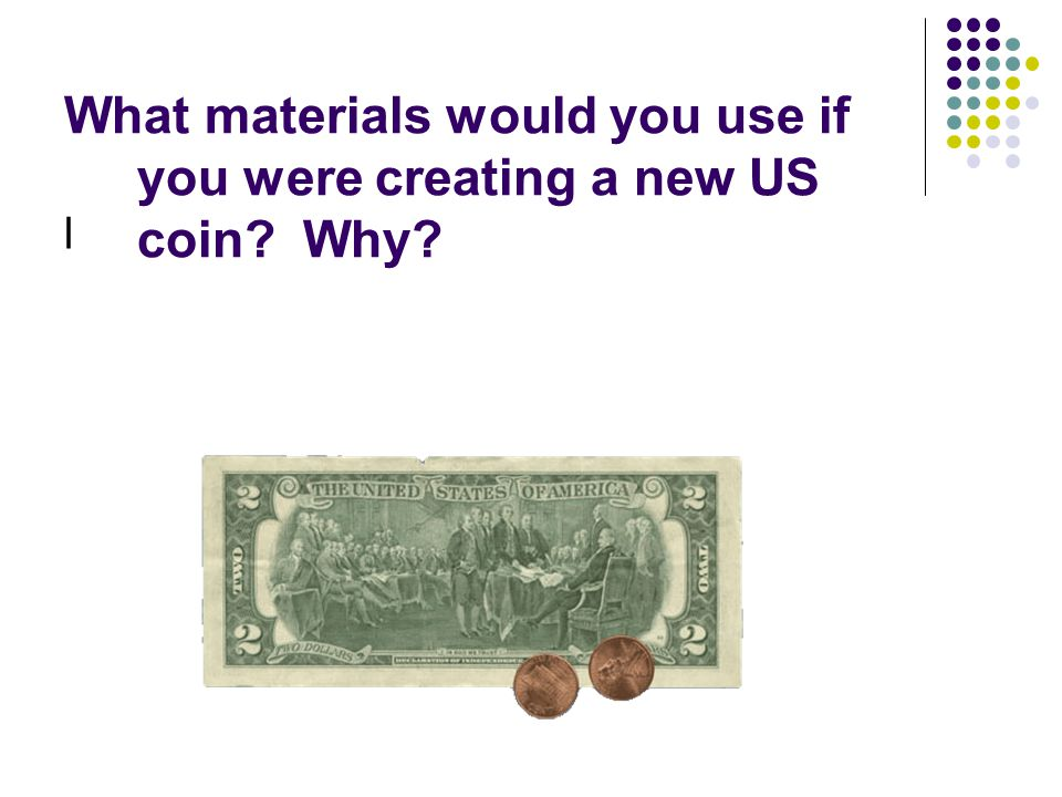 What materials would you use if you were creating a new US coin Why
