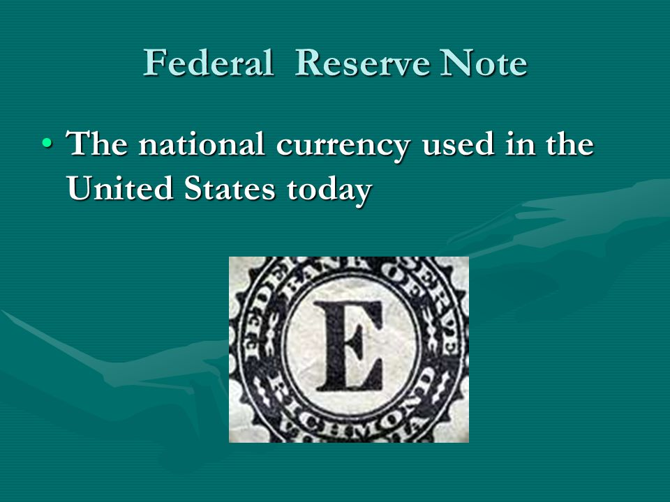 Federal Reserve Note The national currency used in the United States today