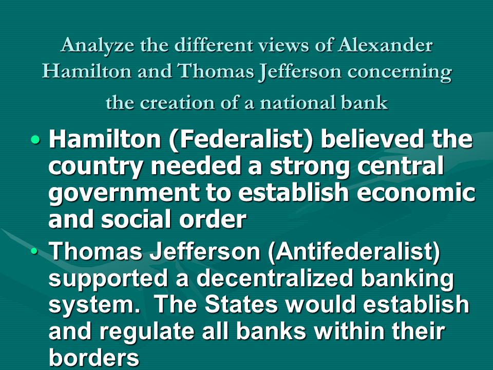Analyze the different views of Alexander Hamilton and Thomas Jefferson concerning the creation of a national bank