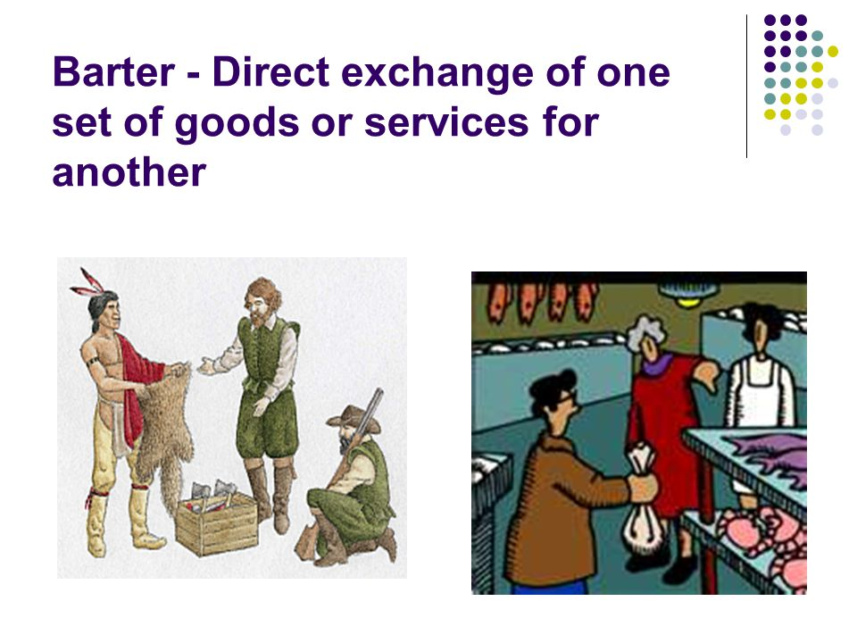 Barter - Direct exchange of one set of goods or services for another