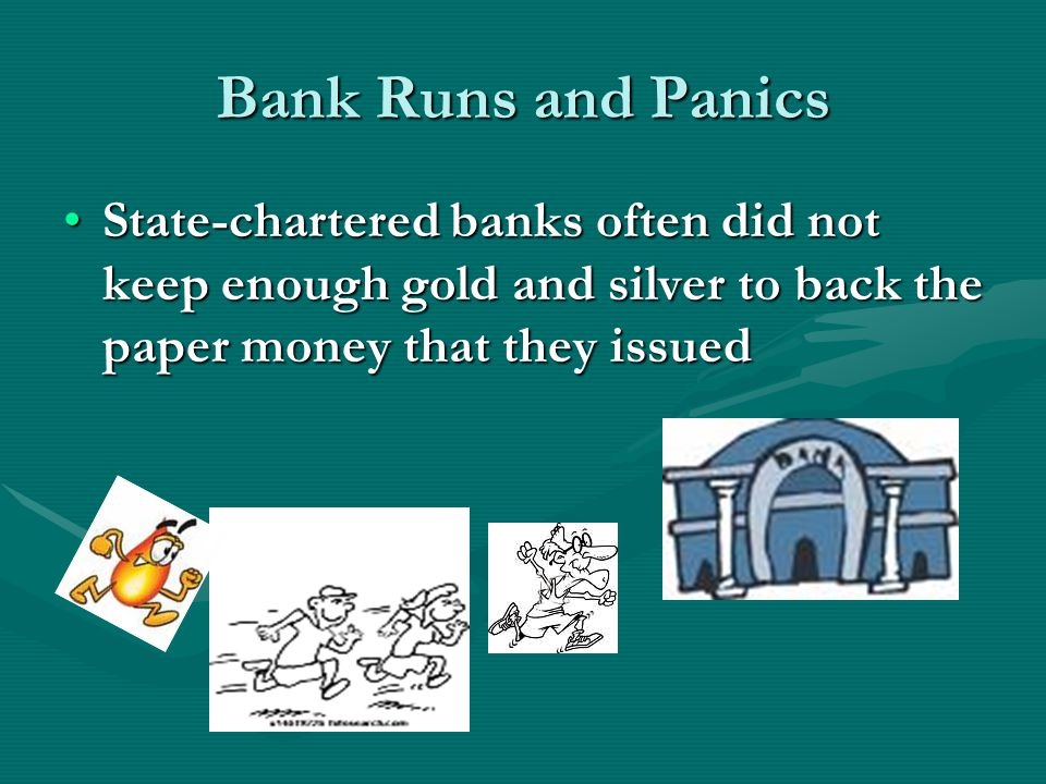 Bank Runs and Panics State-chartered banks often did not keep enough gold and silver to back the paper money that they issued.