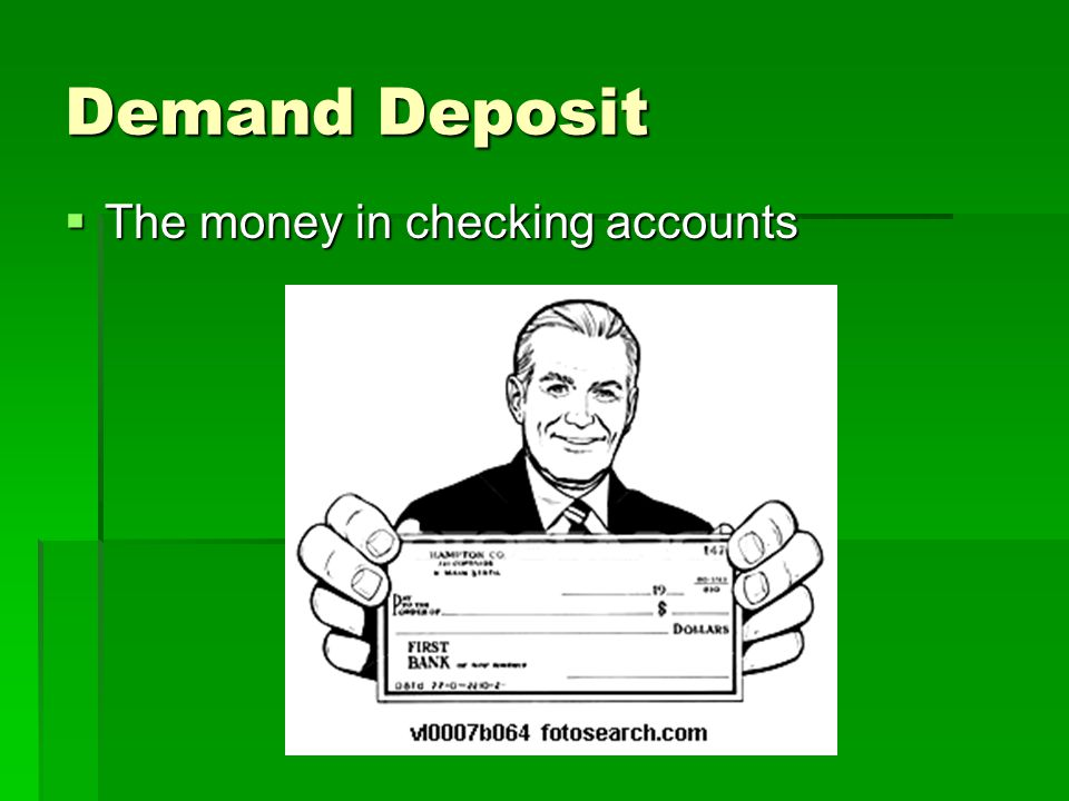 Demand Deposit The money in checking accounts
