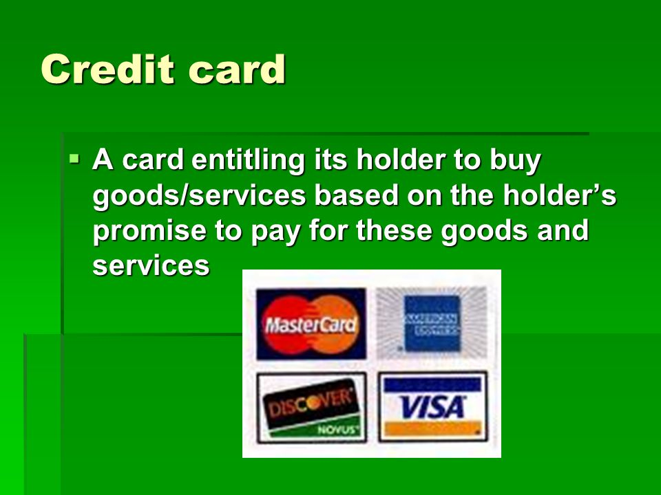 Credit card A card entitling its holder to buy goods/services based on the holder's promise to pay for these goods and services.