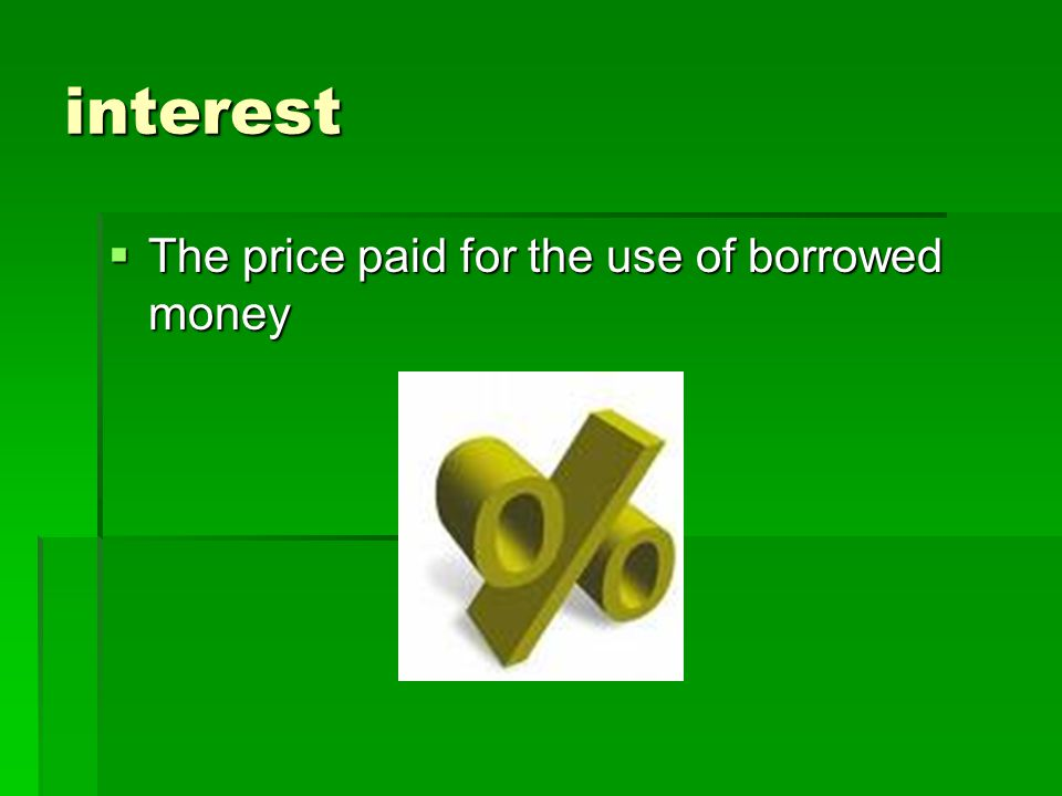 interest The price paid for the use of borrowed money