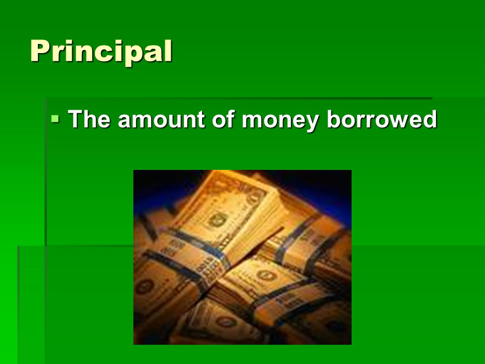 Principal The amount of money borrowed