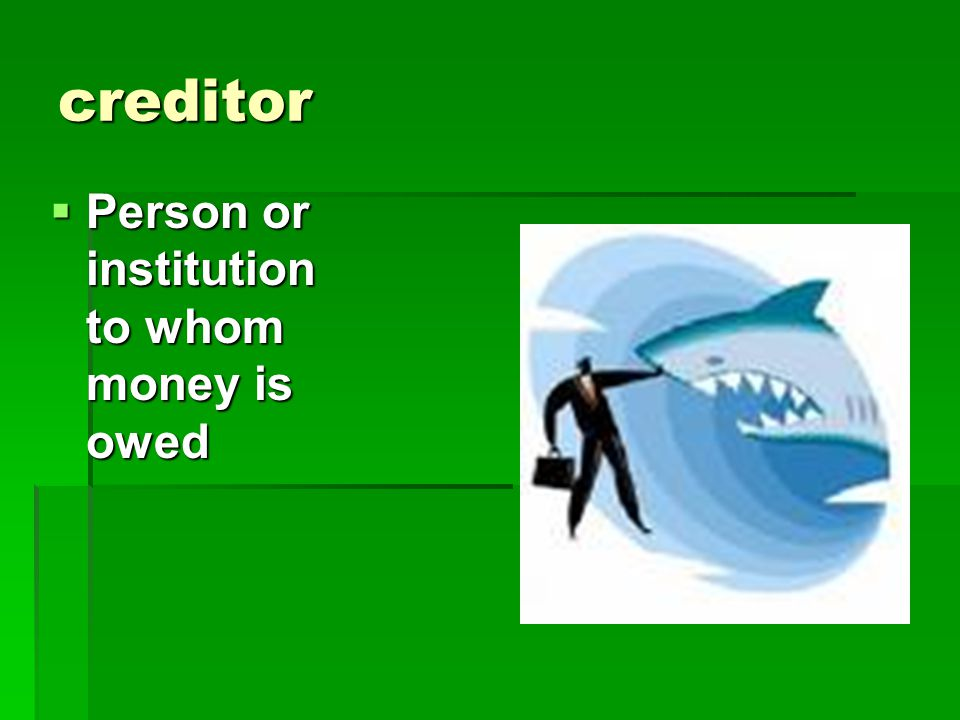 creditor Person or institution to whom money is owed
