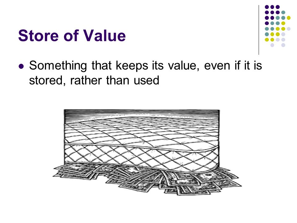 Store of Value Something that keeps its value, even if it is stored, rather than used