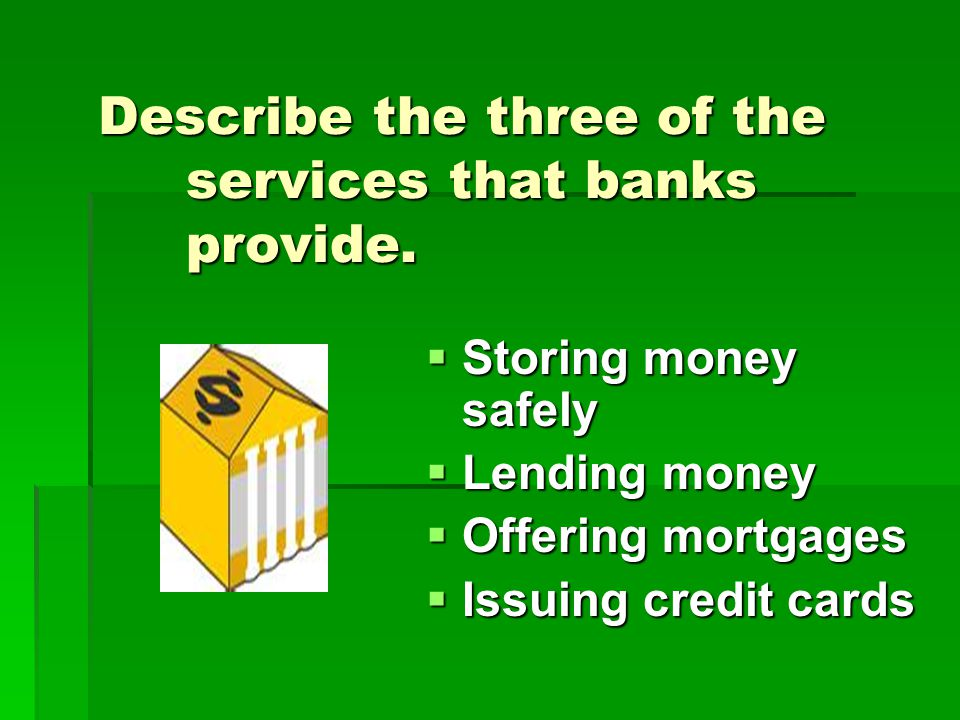 Describe the three of the services that banks provide.