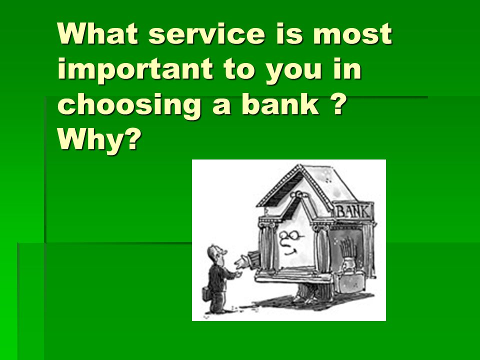 What service is most important to you in choosing a bank Why