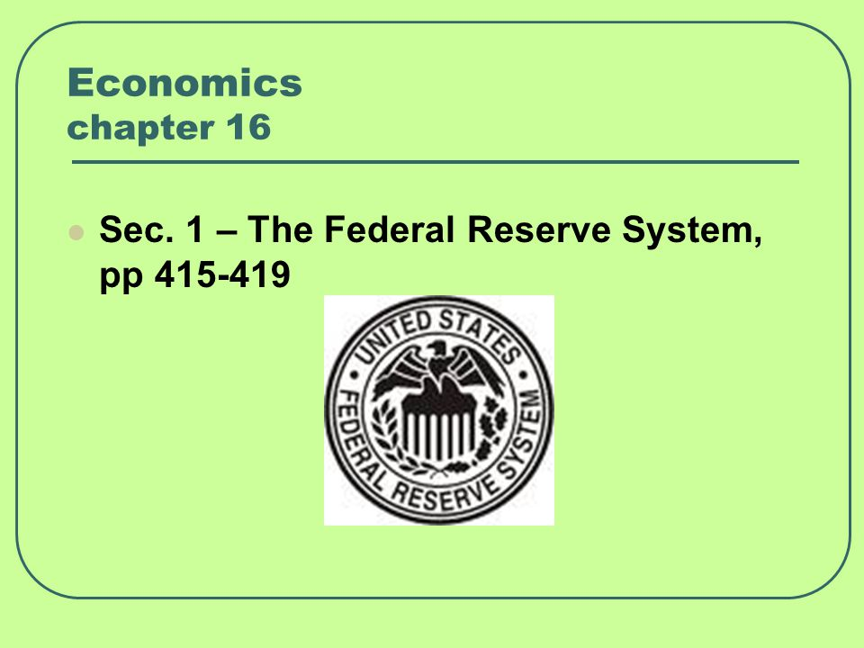 Economics chapter 16 Sec. 1 – The Federal Reserve System, pp 415-419