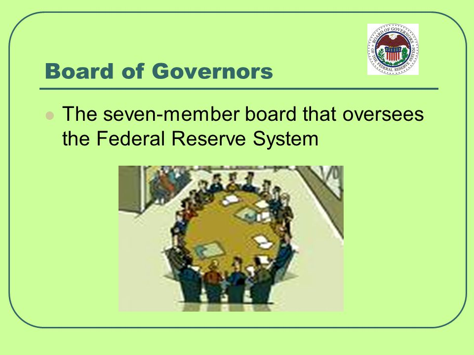 Board of Governors The seven-member board that oversees the Federal Reserve System