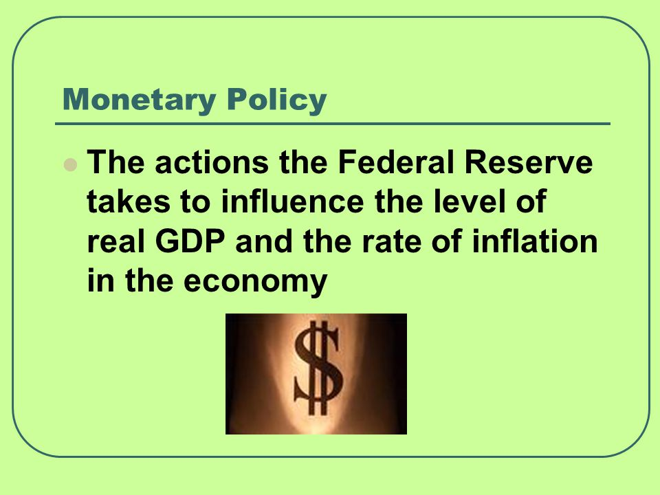 Monetary Policy The actions the Federal Reserve takes to influence the level of real GDP and the rate of inflation in the economy.