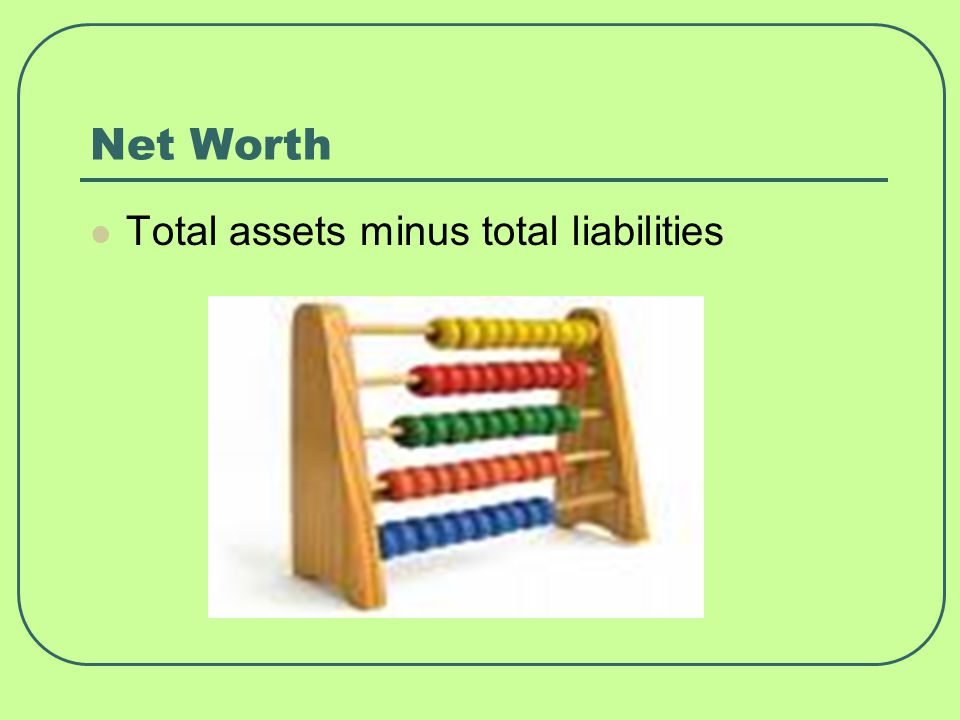 Net Worth Total assets minus total liabilities