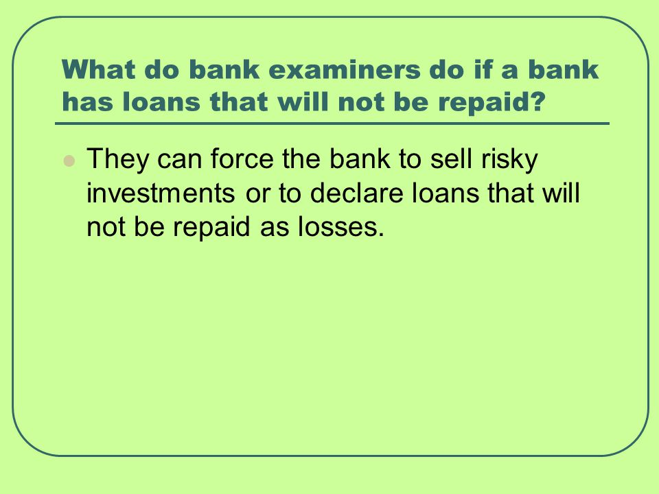 What do bank examiners do if a bank has loans that will not be repaid