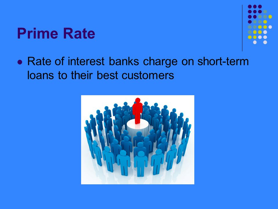 Prime Rate Rate of interest banks charge on short-term loans to their best customers