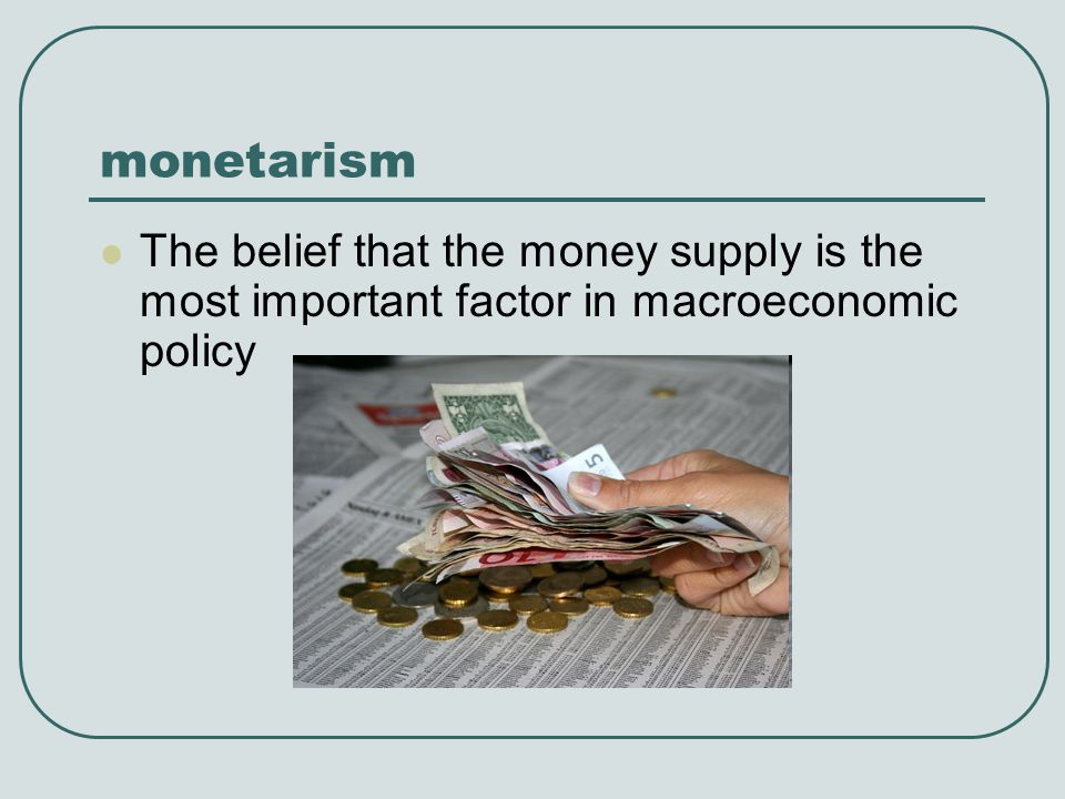 monetarism The belief that the money supply is the most important factor in macroeconomic policy