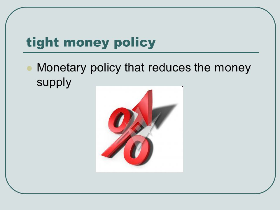 tight money policy Monetary policy that reduces the money supply