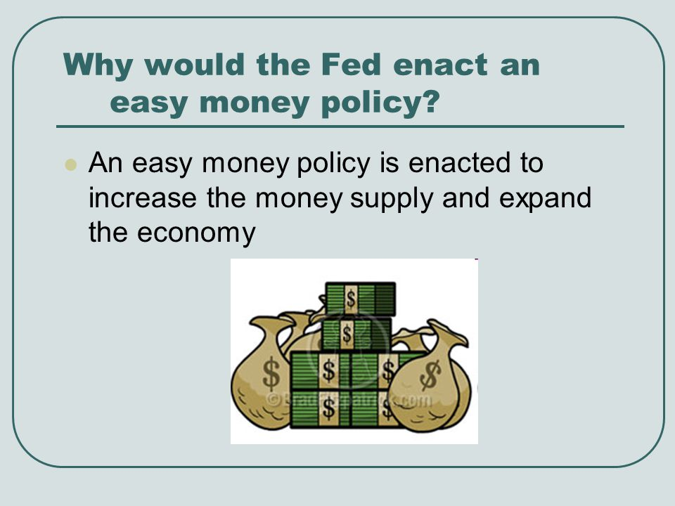 Why would the Fed enact an easy money policy