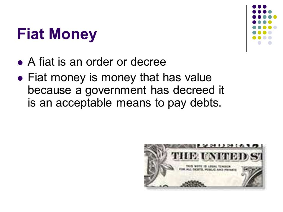 Fiat Money A fiat is an order or decree
