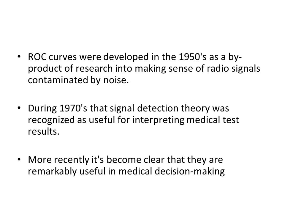 ROC curves were developed in the 1950 s as a by-product of research into making sense of radio signals contaminated by noise.