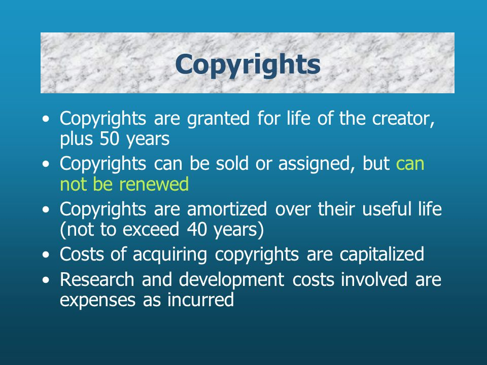Copyrights Copyrights are granted for life of the creator, plus 50 years. Copyrights can be sold or assigned, but can not be renewed.