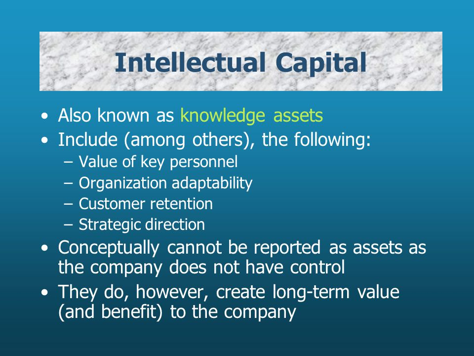 Intellectual Capital Also known as knowledge assets