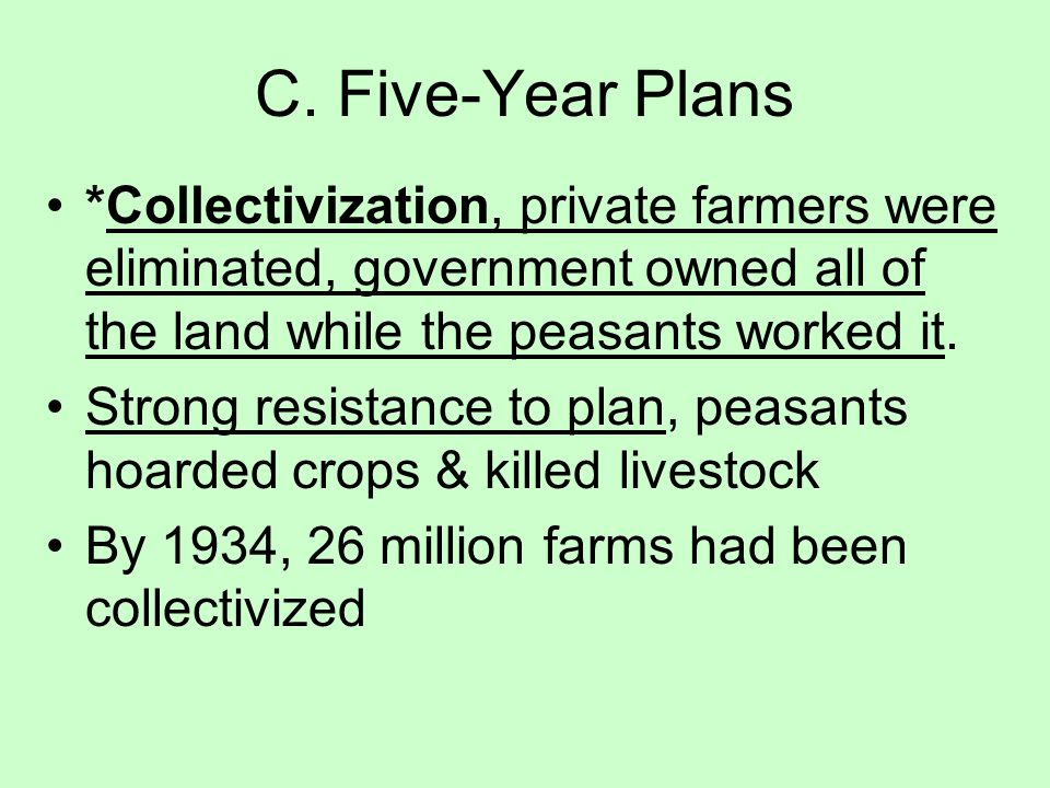 C. Five-Year Plans *Collectivization, private farmers were eliminated, government owned all of the land while the peasants worked it.