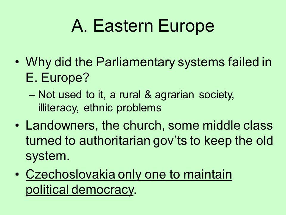 A. Eastern Europe Why did the Parliamentary systems failed in E. Europe Not used to it, a rural & agrarian society, illiteracy, ethnic problems.