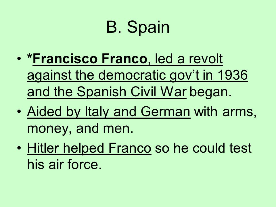 B. Spain *Francisco Franco, led a revolt against the democratic gov't in 1936 and the Spanish Civil War began.