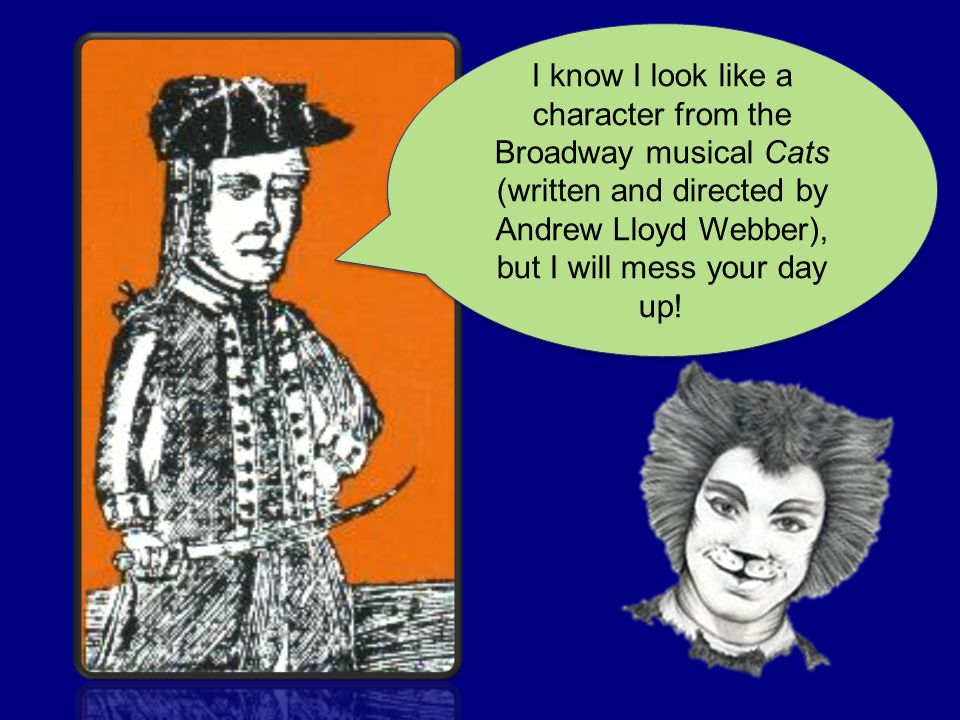 I know I look like a character from the Broadway musical Cats (written and directed by Andrew Lloyd Webber), but I will mess your day up!