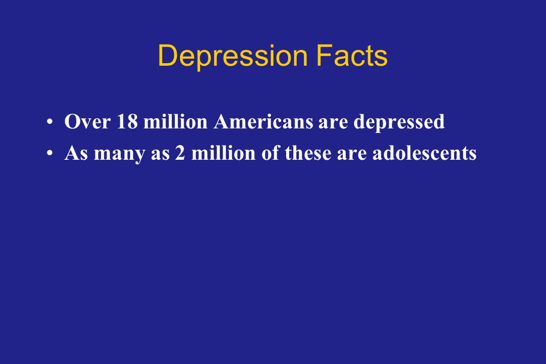 Depression Facts Over 18 million Americans are depressed
