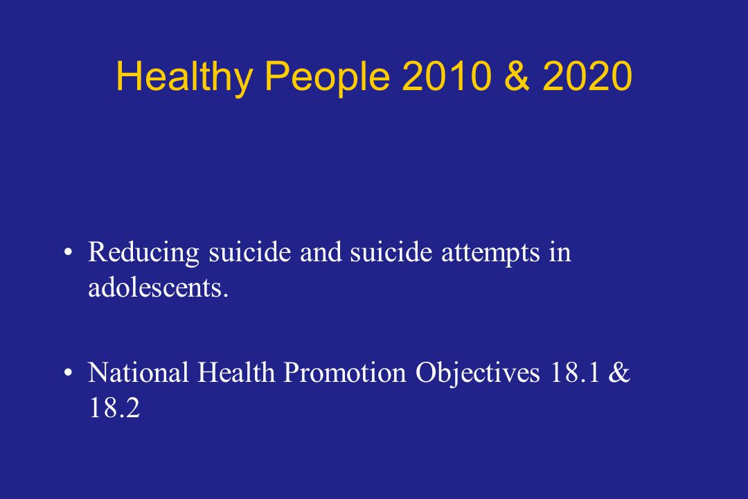 Healthy People 2010 & 2020 Reducing suicide and suicide attempts in adolescents.