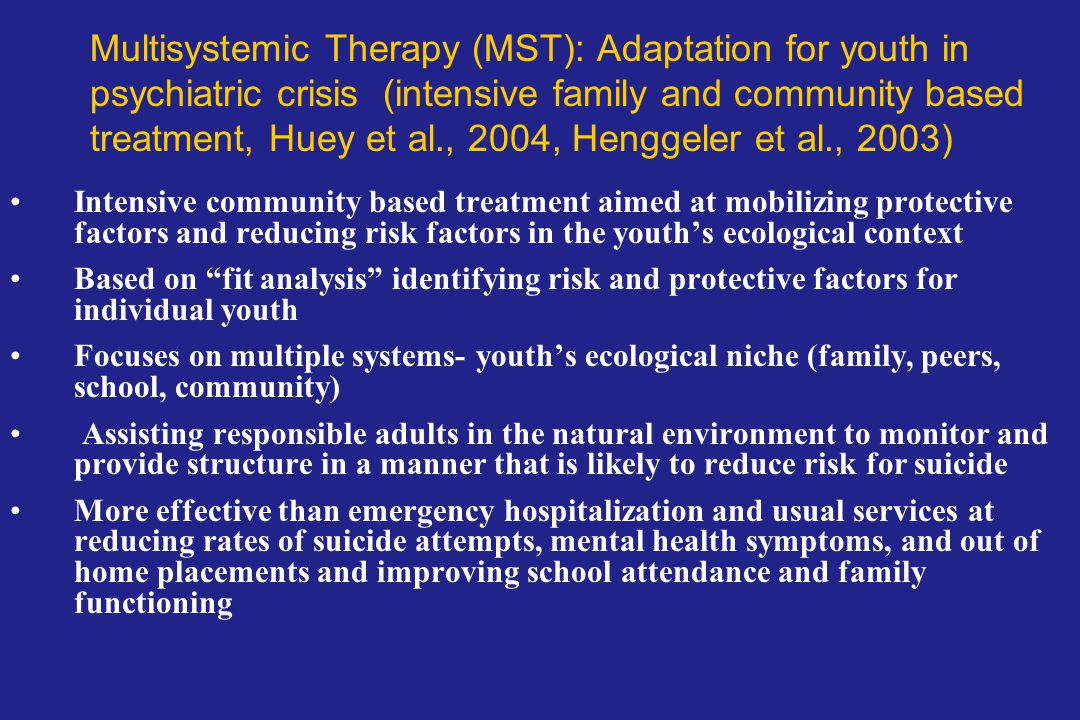 Multisystemic Therapy (MST): Adaptation for youth in psychiatric crisis (intensive family and community based treatment, Huey et al., 2004, Henggeler et al., 2003)